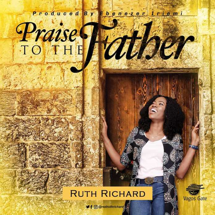 Praise To The Father - Ruth Richard | Download Gospel Mp3
