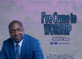 Download: I've Come To Worship – Tomi Fowora | Gospel Songs Mp3