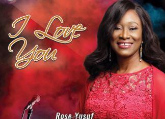 Download Album: I Love You - Rose Yusuf | Gospel Songs 2020