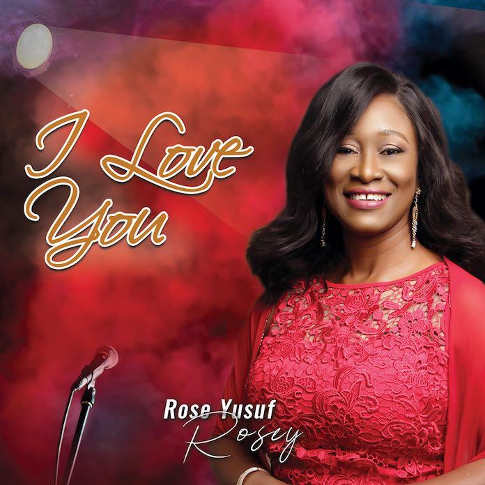 Download Album: I Love You - Rose Yusuf   Gospel Songs 2020