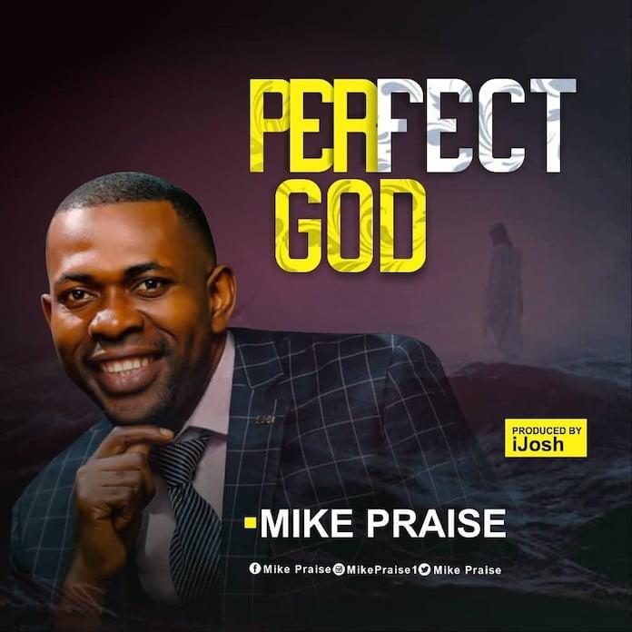 Download Lyrics + Video: Perfect God - Mike Praise | Gospel Songs Mp3 2020