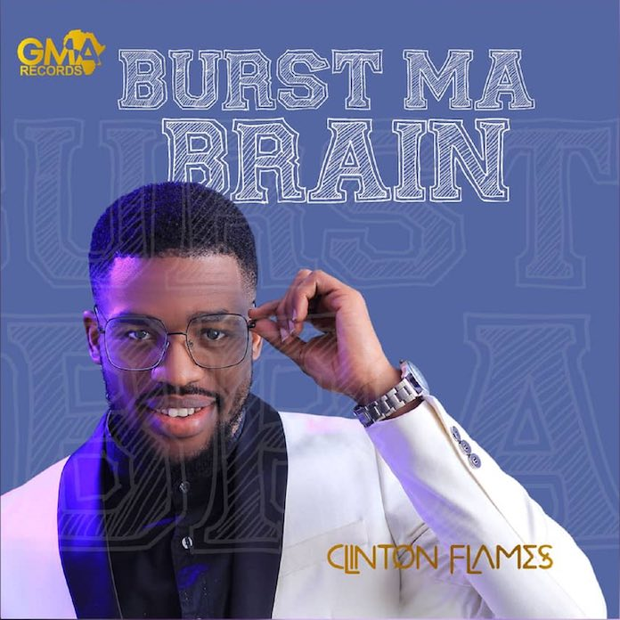 Download Lyrics: Burst Ma Brain - Clinton Flames | Gospel Music Mp3 Songs
