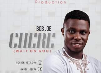 Download Lyrics: Chere - Bob Joe | Gospel Songs Mp3 Music