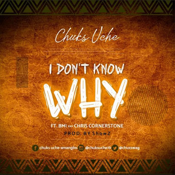 [Music + Lyrics] Chuks Uche Ft. BMI & Chris Cornerstone - I Don't Know Why