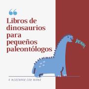 Cinco libros sobre dinosaurios para pequeños lectores a partir de cuatro años