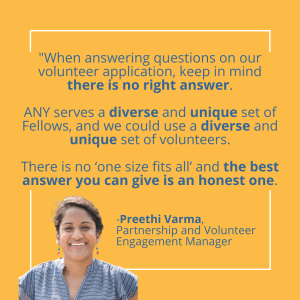 When answering questions on our volunteer application, keep in mind there is no right answer. ANY serves diverse and unique set of Fellows, and we use a diverse and unique set of volunteers. There is no one size fits all and the best answer you can give is an honest one, Preethi Varma, Partnership and Volunteer Engagement Manager
