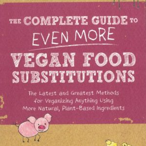 The Complete Guide to Even More Vegan Food Substitutions: The Latest and Greatest Methods for Veganizing Anything Using More Natural, Plant-Based Ingredients by Joni Marie Newman and Celine Steen