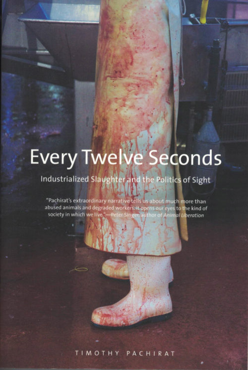 Every Twelve Seconds: Industrialized Slaughter and the Politics of Sight by Timothy Pachirat