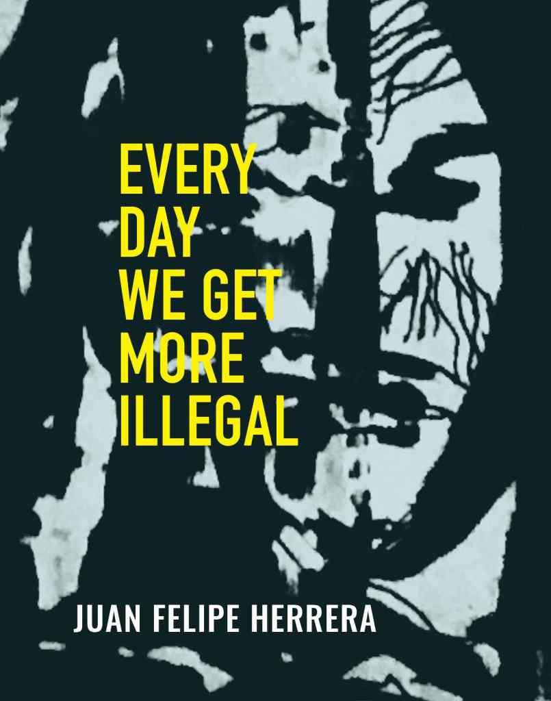 Every Day We Get More Illegal by Juan Felipe Herrera