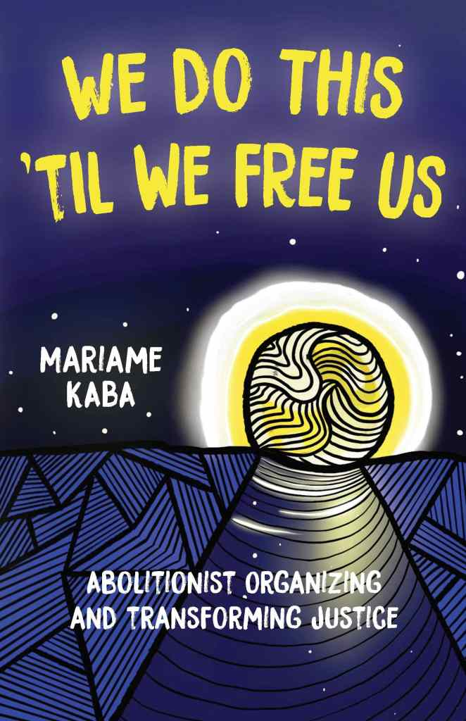We Do This 'Til We Free Us: Abolitionist Organizing and Transforming Justice by Mariama Kaba