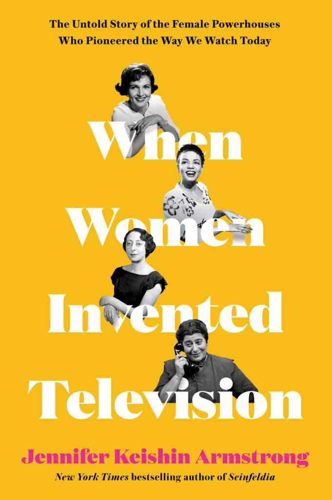 When Women Invented Television: The Untold Story of the Female Powerhouses Who Pioneered the Way We Watch Today by Jennifer Keishin Armstrong book cover