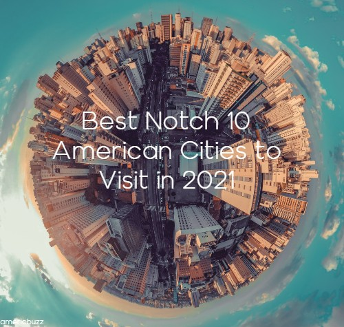 Best Notch 10 American Cities to Visit in 2021