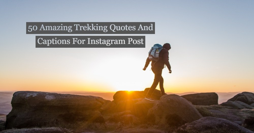 50 Amazing Trekking Quotes And Captions For Instagram Post