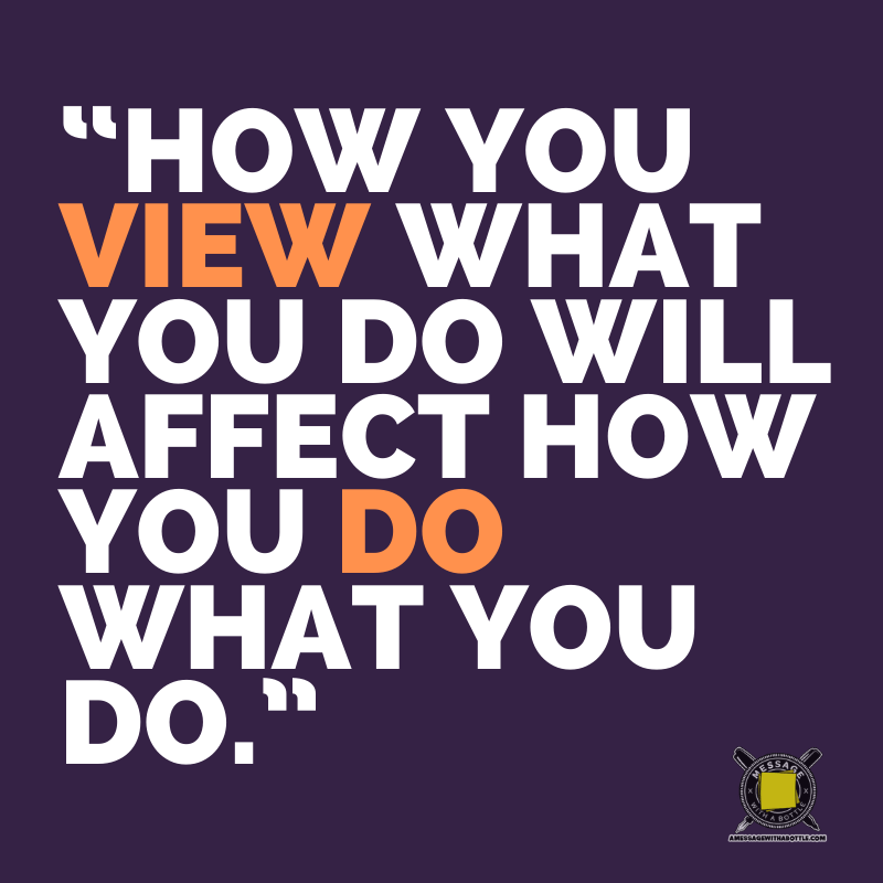 """How you view what you do will affect how you do what you do."""