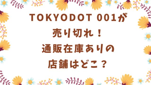 TOKYODOT 001が売り切れ!通販在庫ありの店舗はどこ?