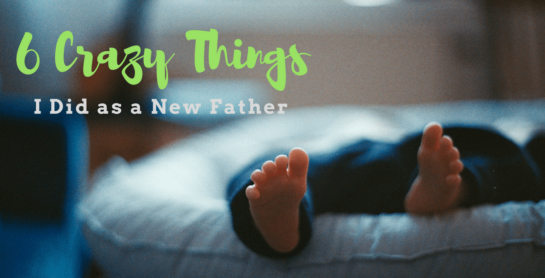 6 Crazy Things I Did as a New Father