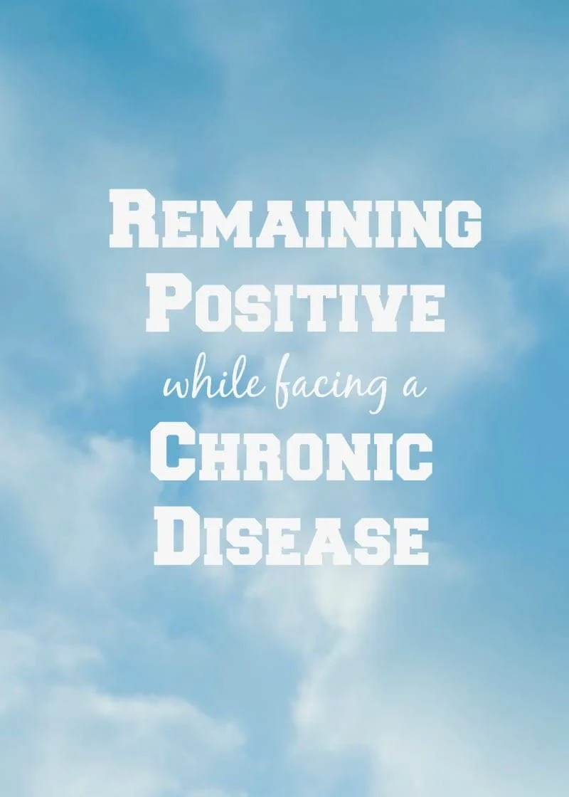 Remaining Positive While Facing a Chronic Disease: Advice from someone who deals with a life threatening chronic disease on how to stay positive despite whatever you are facing.