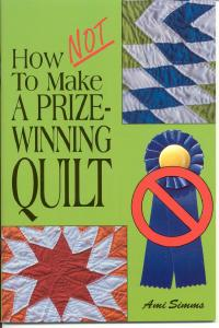 How NOT to Make a Prize-Winning Quilt by Ami Simms