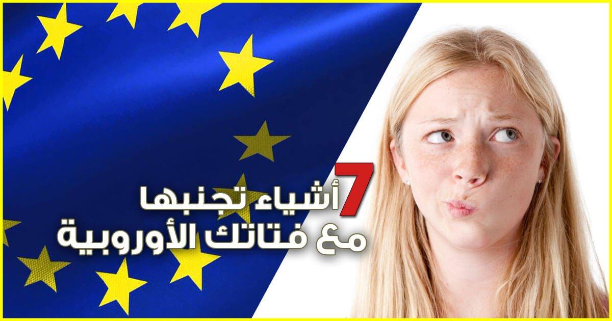 7 أشياء عليك تجنبها في العلاقة مع الفتاة الأوروبية اذا أردت امتلاك قلبها