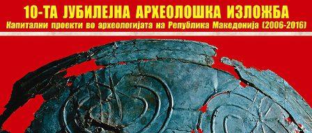 10 ЈУБИЛЕЈНА АРХЕОЛОШКА ИЗЛОЖБА КАПИТАЛНИ ПРОЕКТИ ВО АРХЕОЛОГИЈАТА  НА РЕПУБЛИКА МАКЕДОНИЈА 2006-2016