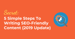 Secret: 5 Simple Steps To Writing SEO-Friendly Content (2019 Update)