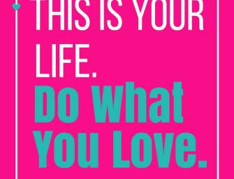 This is your life. Do what you love.
