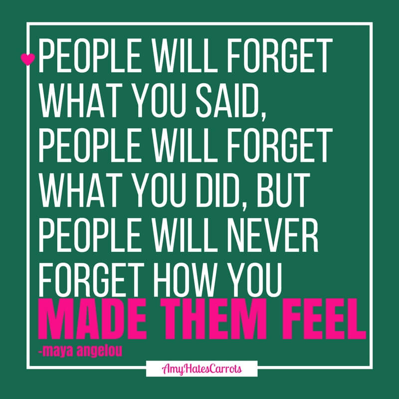 People will forget what you said, people will forget what you did, but people will never forget how you made them feel [Maya Angelou]
