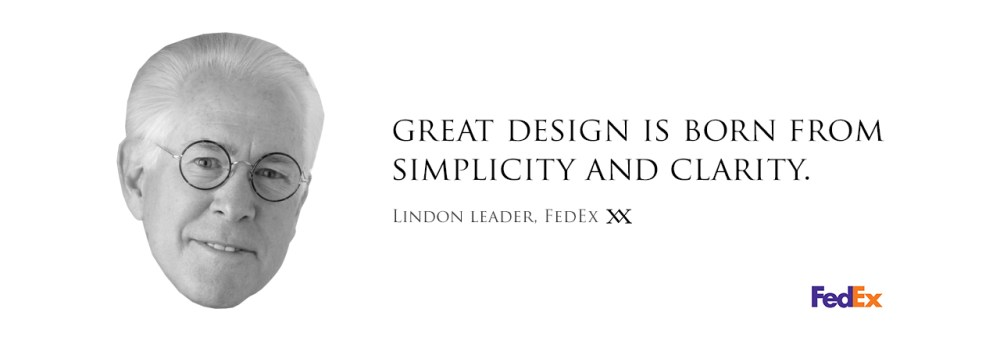 Great design is born from simplicity and clarity. Quote by Lindon Leader, designer of the FEDEX logo.