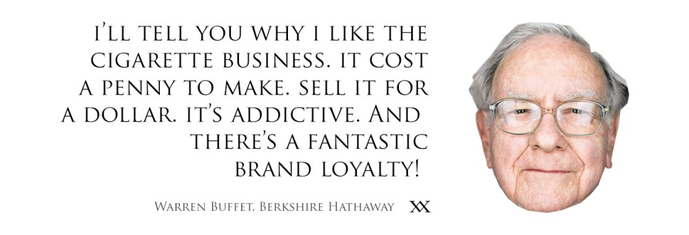 I'll tell you why I like the cigarette business. It cost a penny to make. Sell it for a dollar. It's addictive. And there's a fantastic brand loyalty. Quote by Warren buffet, Berkshire Hathaway.