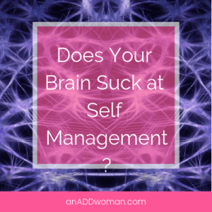 Does your Brain Suck at Self Management? An ADD Woman