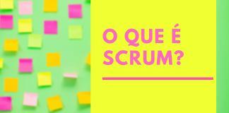 O que é Scrum e como funciona um time Scrum?