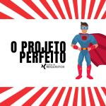 Qual os segredos de um projeto perfeito?