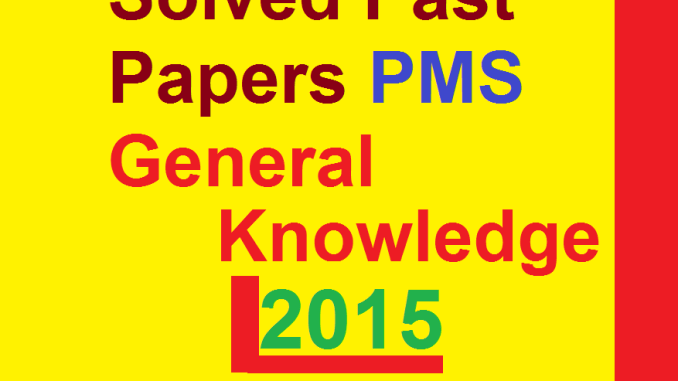 Solved Past Papers PMS General Knowledge 2015