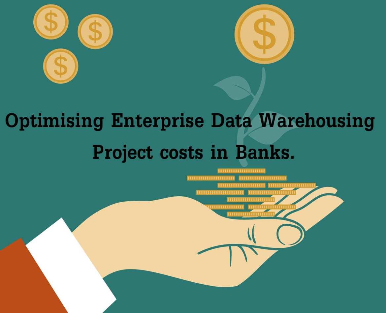 Optimising Enterprise Data Warehousing Project costs in Banks