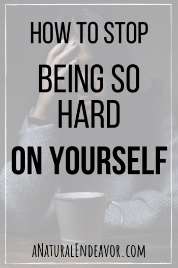 How to stop being so hard on yourself.