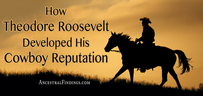 How Theodore Roosevelt Developed His Cowboy Reputation