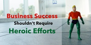 Business Success shouldn't Require Heroic Efforts