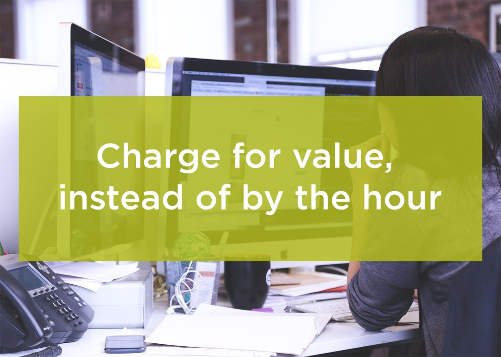 Charge for value, instead of by the hour