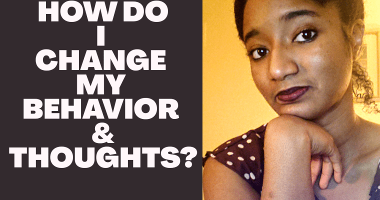 """Watch """"""""How Do I Change My Behavior & Thoughts When I Need To? """" 