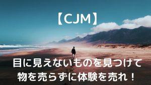 【CJM】目に見えないものを見つける、物を売らずに体験を売れ!