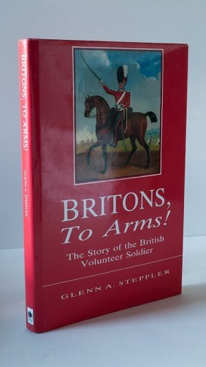 Britons To Arms! The Story of the British Volunteer Soldier and the Volunteer Tradition in Leicestershire and Rutland