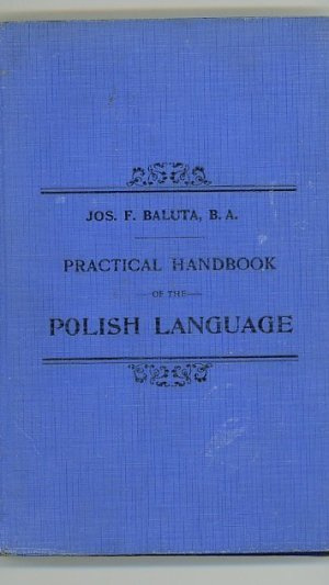 Practical Handbook of the Polish Language Containing: The Alphabet – Pronunciation Fluency Exercises – Rules of Grammar Various Conversations – Comprehensive Vocabulary of Words in Daily Use