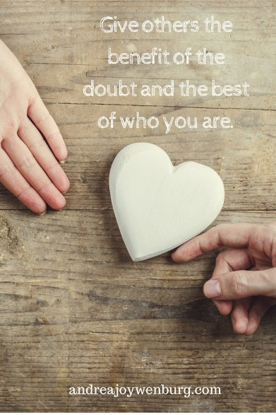Give others the benefit of the doubt and the best of who you are.