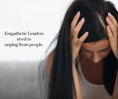 Empathetic leaders need to unplug from people.