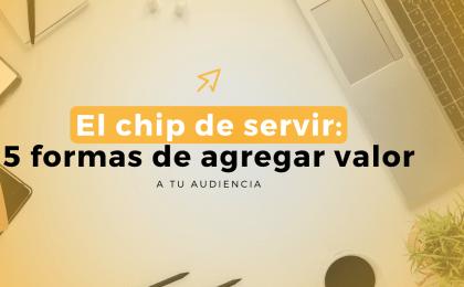 El Chip De Servir: 5 Formas De Agregar Valor A Tu Audiencia