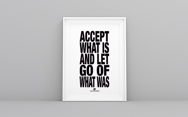 ACCEPT OF WHAT IS AND LET GO OF WHAT WAS