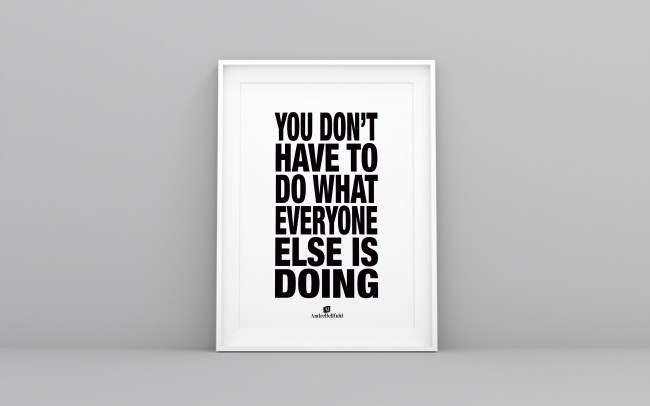 YOU DON'T HAVE TO DO WHAT EVERYONE ELSE IS DOING