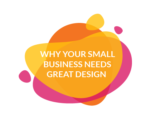 The top 6 reasons your small business needs great design