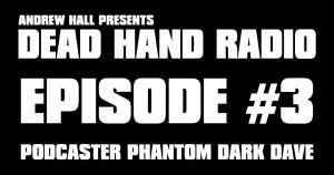 Dead Hand Radio Ep 3 - Phantom Dark Dave