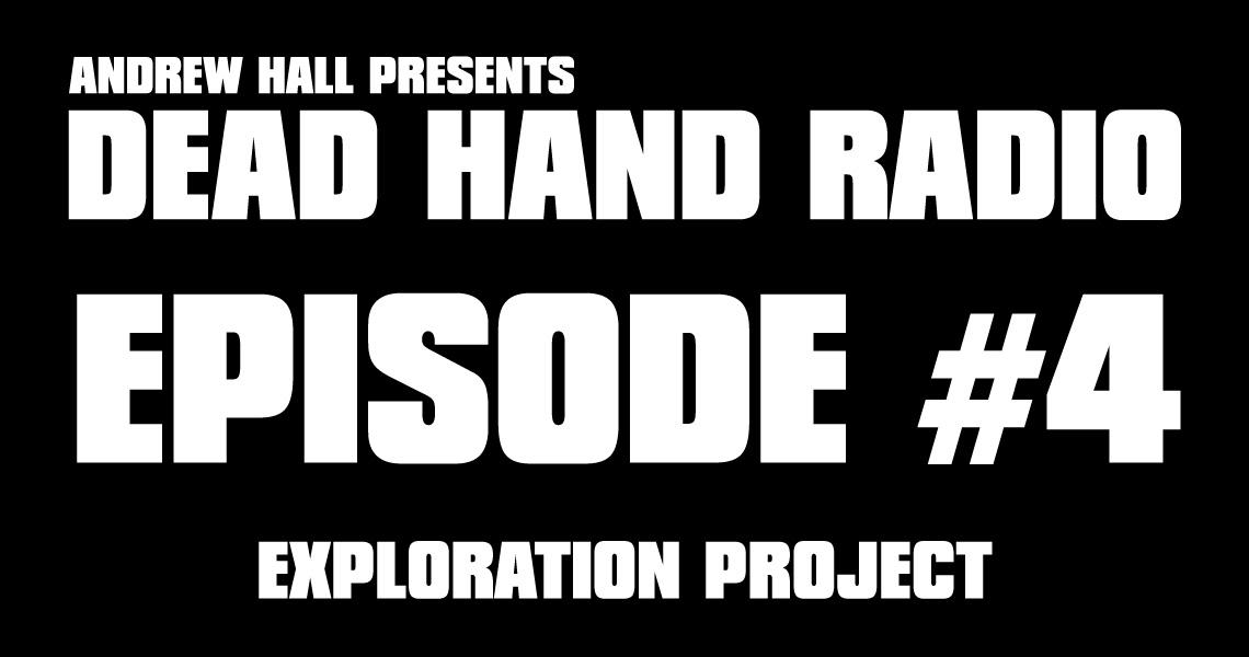Dead Hand Radio Ep 4 - Exploration Project